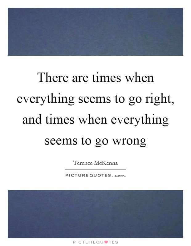 There are times when everything seems to go right, and times when everything seems to go wrong Picture Quote #1