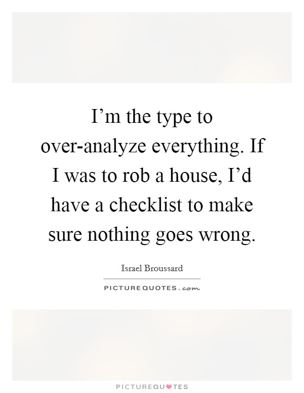I'm the type to over-analyze everything. If I was to rob a house, I'd have a checklist to make sure nothing goes wrong Picture Quote #1