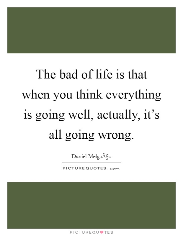 The bad of life is that when you think everything is going well, actually, it's all going wrong Picture Quote #1