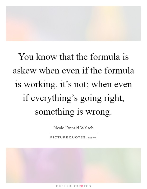 You know that the formula is askew when even if the formula is working, it's not; when even if everything's going right, something is wrong Picture Quote #1