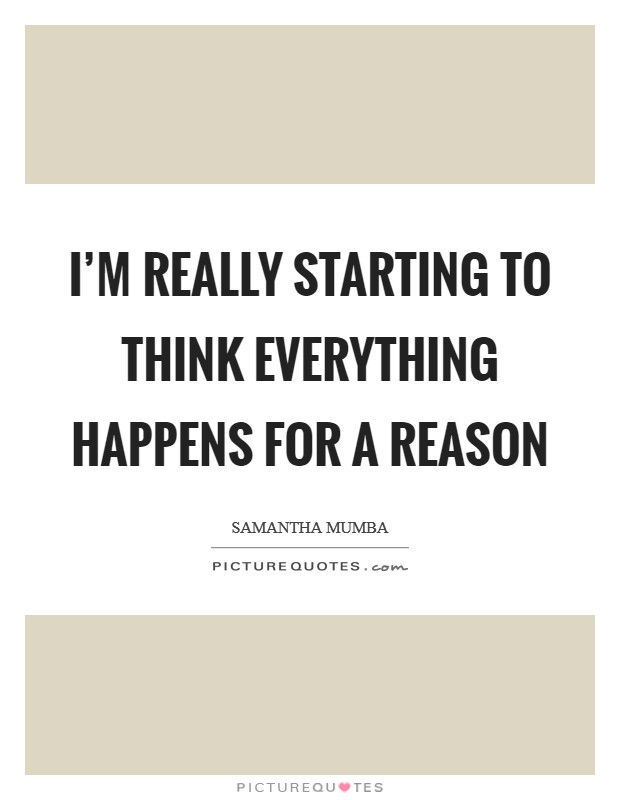 I'm really starting to think everything happens for a reason Picture Quote #1