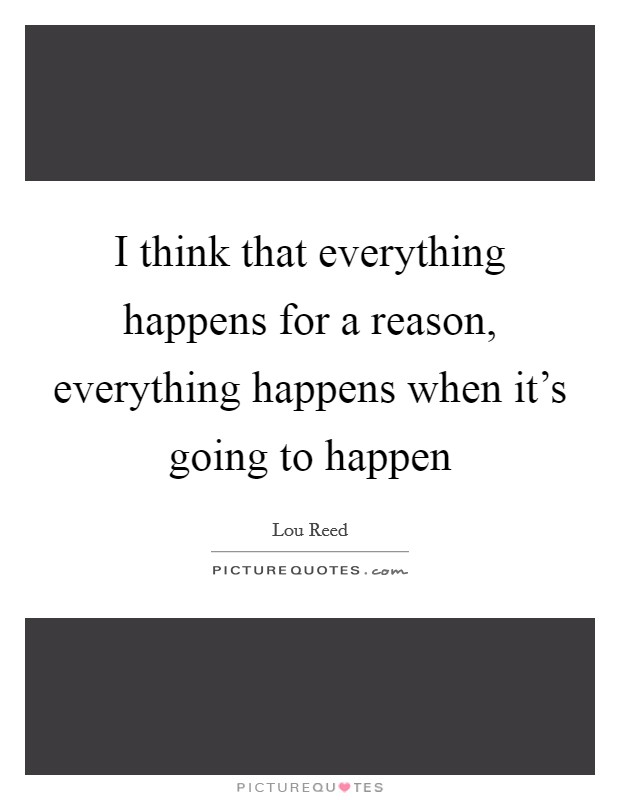 I think that everything happens for a reason, everything happens when it's going to happen Picture Quote #1