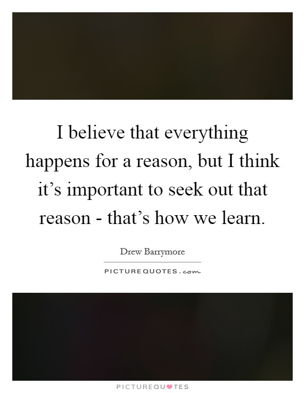 I believe that everything happens for a reason, but I think it's important to seek out that reason - that's how we learn Picture Quote #1