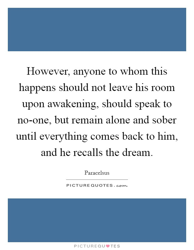 However, anyone to whom this happens should not leave his room upon awakening, should speak to no-one, but remain alone and sober until everything comes back to him, and he recalls the dream Picture Quote #1