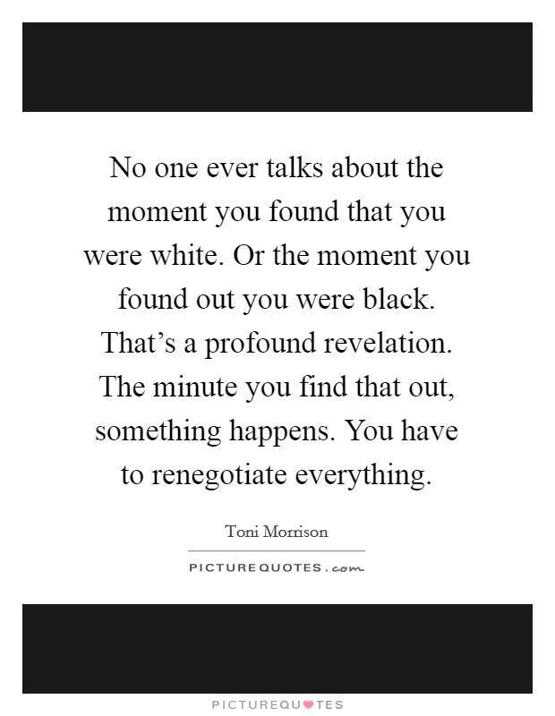 No one ever talks about the moment you found that you were white. Or the moment you found out you were black. That's a profound revelation. The minute you find that out, something happens. You have to renegotiate everything Picture Quote #1