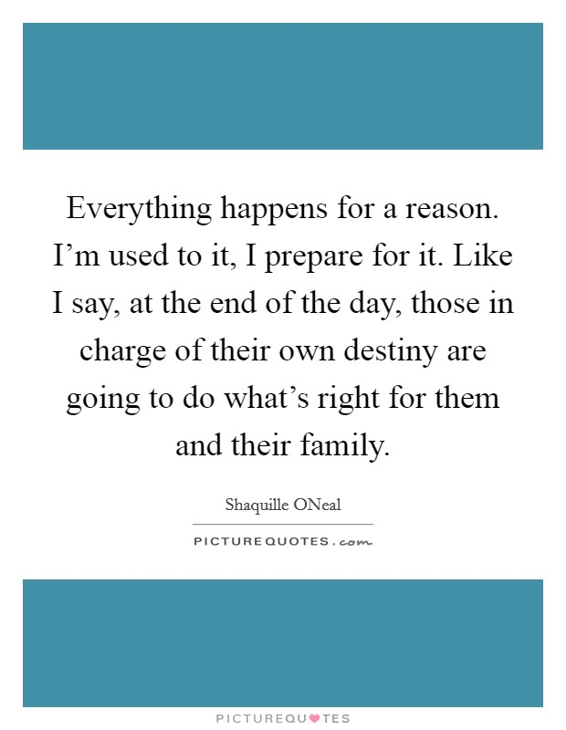 Everything happens for a reason. I'm used to it, I prepare for it. Like I say, at the end of the day, those in charge of their own destiny are going to do what's right for them and their family Picture Quote #1