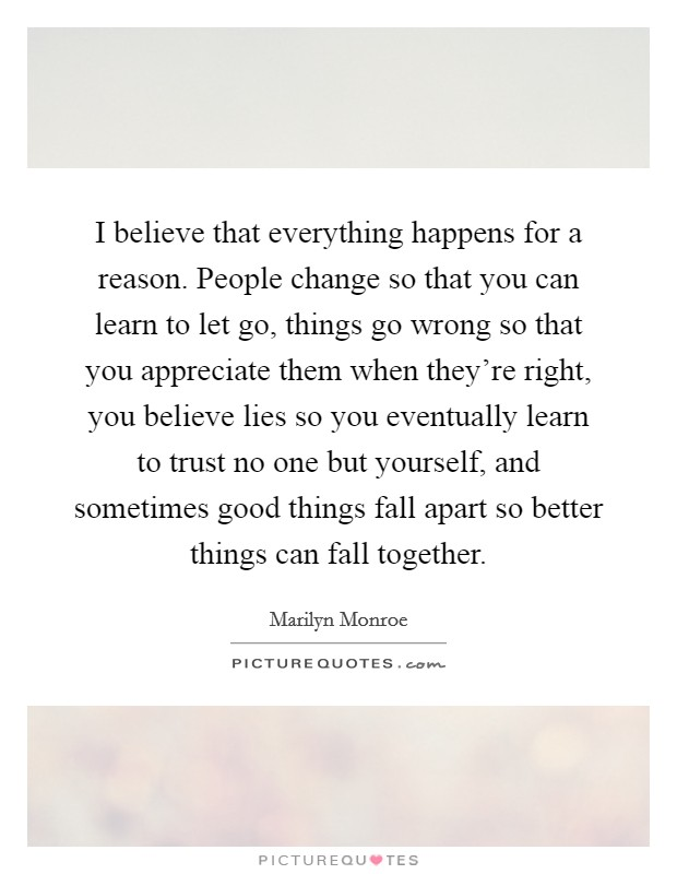 I believe that everything happens for a reason. People change so that you can learn to let go, things go wrong so that you appreciate them when they're right, you believe lies so you eventually learn to trust no one but yourself, and sometimes good things fall apart so better things can fall together Picture Quote #1