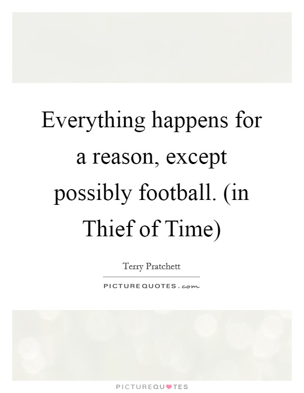 Everything happens for a reason, except possibly football. (in Thief of Time) Picture Quote #1