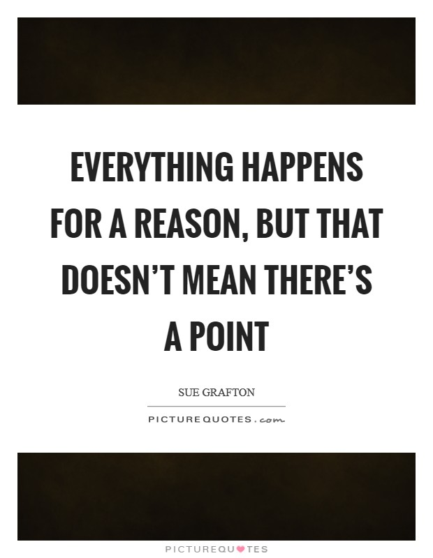 Everything happens for a reason, but that doesn't mean there's a point Picture Quote #1