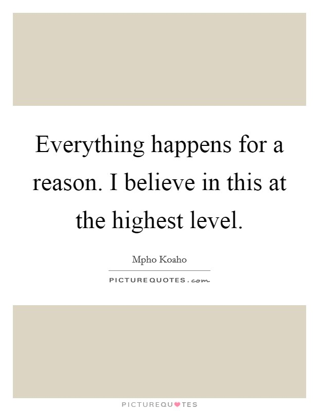 Everything happens for a reason. I believe in this at the highest level Picture Quote #1