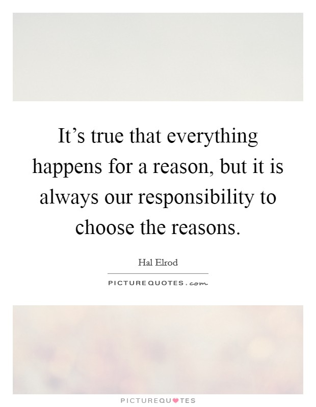 It's true that everything happens for a reason, but it is always our responsibility to choose the reasons Picture Quote #1