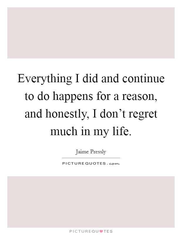 Everything I did and continue to do happens for a reason, and honestly, I don't regret much in my life. Picture Quote #1
