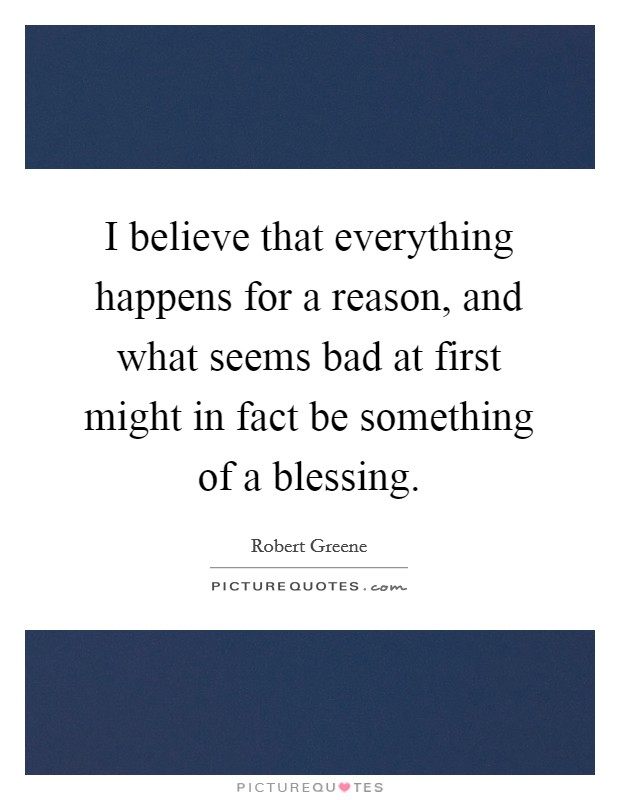 I believe that everything happens for a reason, and what seems bad at first might in fact be something of a blessing Picture Quote #1