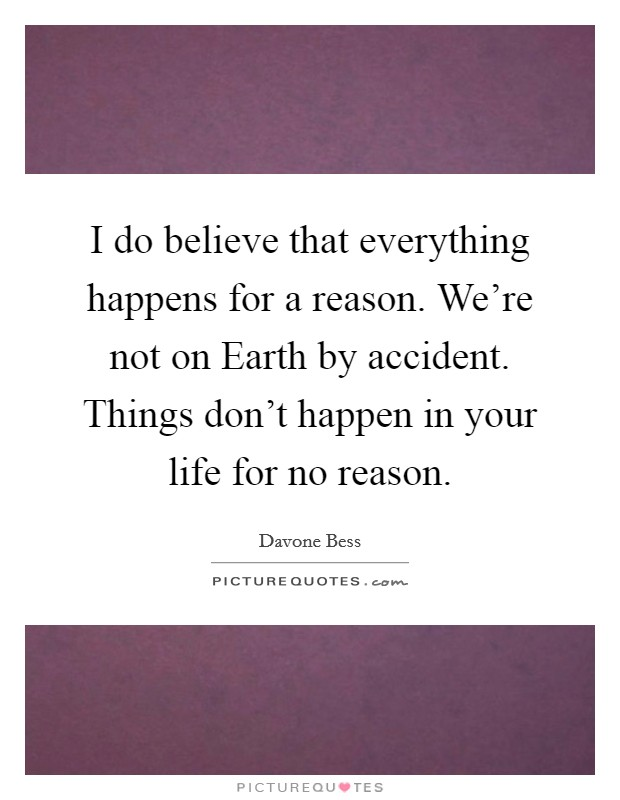 I do believe that everything happens for a reason. We're not on Earth by accident. Things don't happen in your life for no reason Picture Quote #1