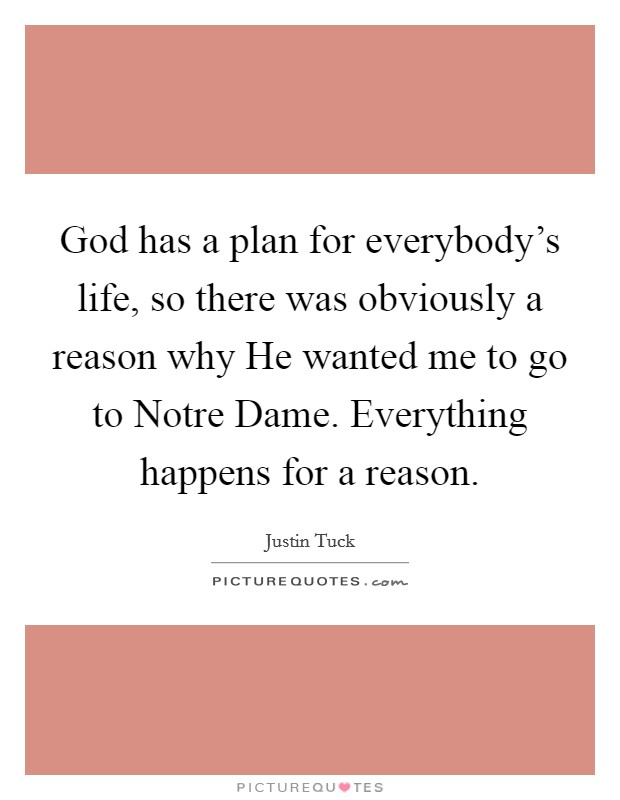 God has a plan for everybody's life, so there was obviously a reason why He wanted me to go to Notre Dame. Everything happens for a reason Picture Quote #1