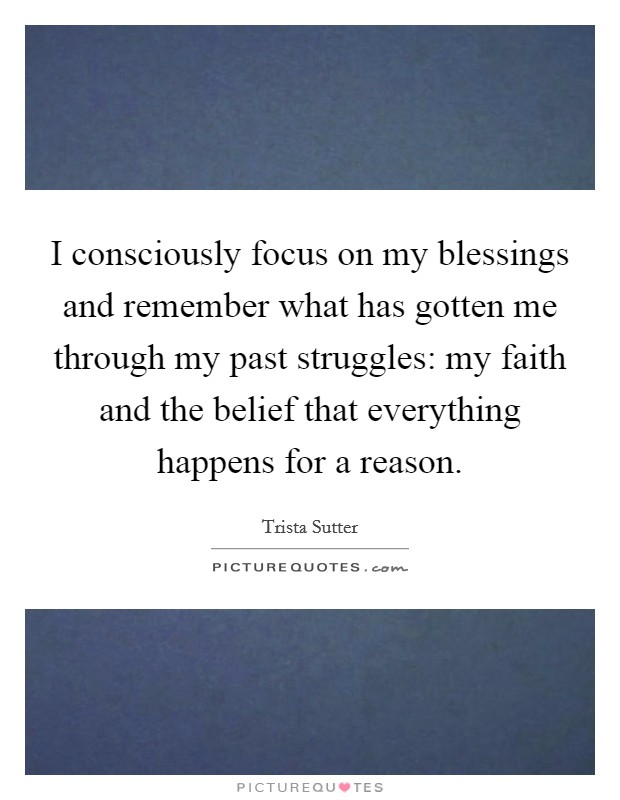 I consciously focus on my blessings and remember what has gotten me through my past struggles: my faith and the belief that everything happens for a reason Picture Quote #1