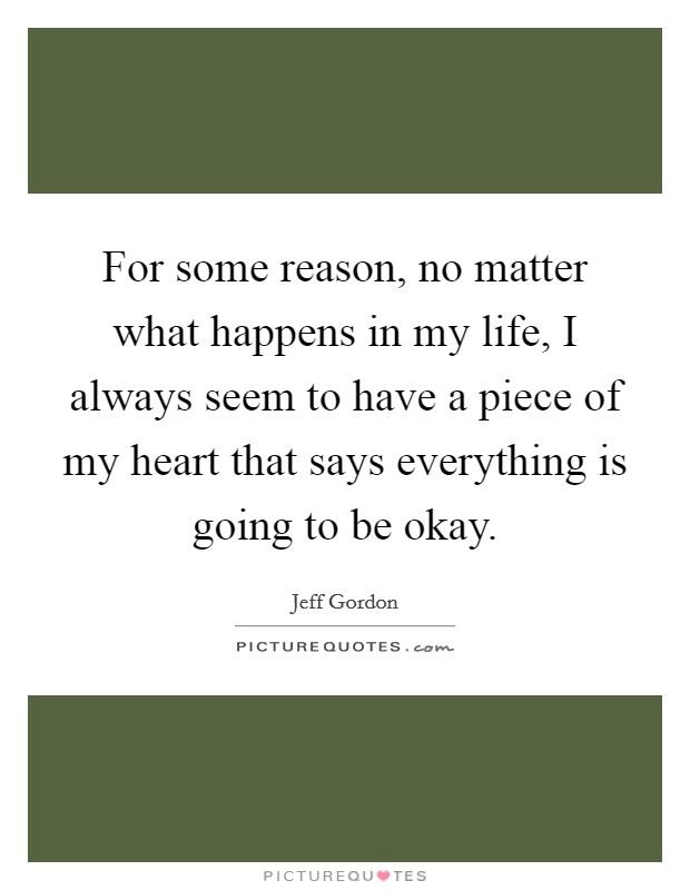 For some reason, no matter what happens in my life, I always seem to have a piece of my heart that says everything is going to be okay Picture Quote #1