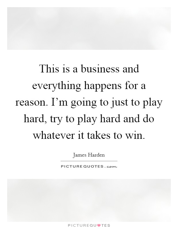 This is a business and everything happens for a reason. I'm going to just to play hard, try to play hard and do whatever it takes to win Picture Quote #1