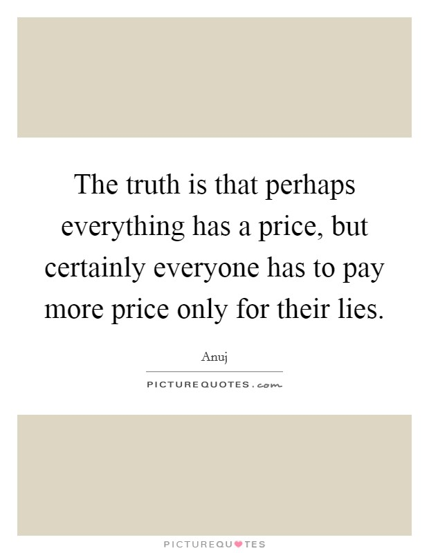 The truth is that perhaps everything has a price, but certainly everyone has to pay more price only for their lies Picture Quote #1