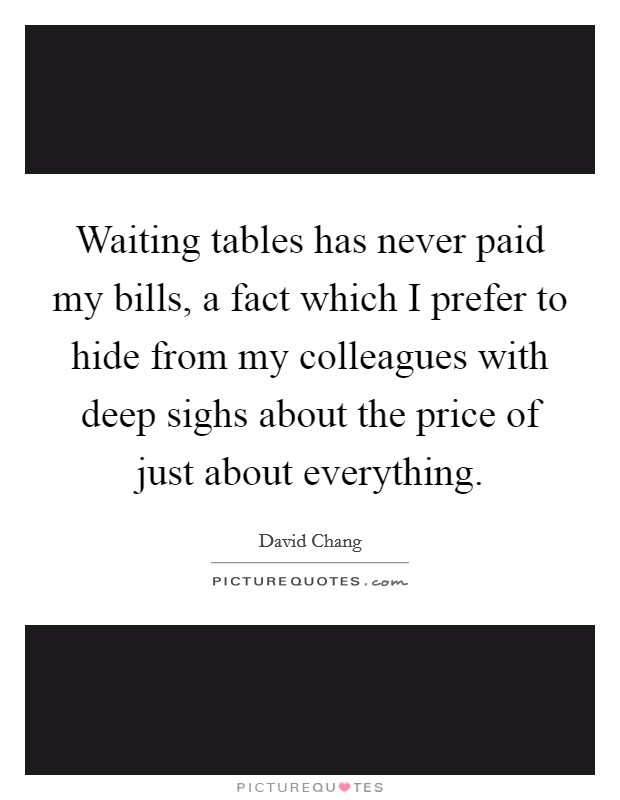 Waiting tables has never paid my bills, a fact which I prefer to hide from my colleagues with deep sighs about the price of just about everything Picture Quote #1