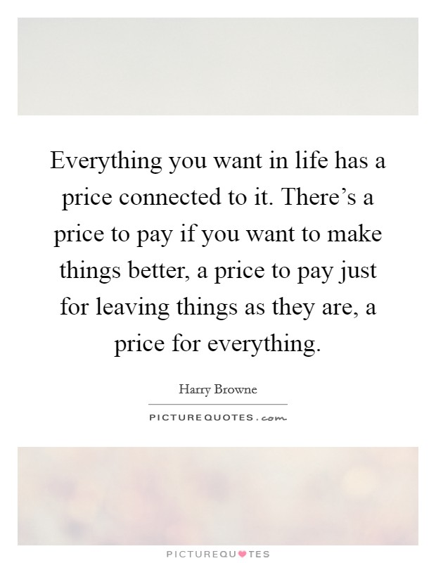 Everything you want in life has a price connected to it. There's a price to pay if you want to make things better, a price to pay just for leaving things as they are, a price for everything Picture Quote #1