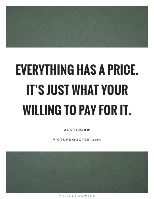 Everything has a price. It's just what your willing to pay for it Picture Quote #1