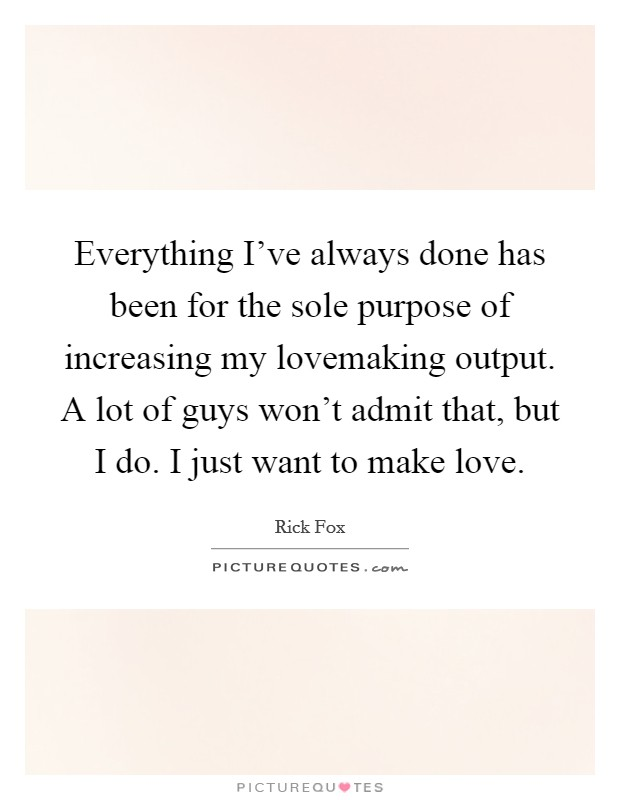 Everything I've always done has been for the sole purpose of increasing my lovemaking output. A lot of guys won't admit that, but I do. I just want to make love. Picture Quote #1