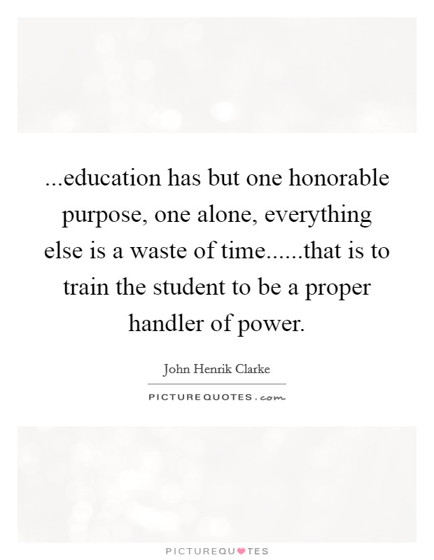 ...education has but one honorable purpose, one alone, everything else is a waste of time......that is to train the student to be a proper handler of power Picture Quote #1