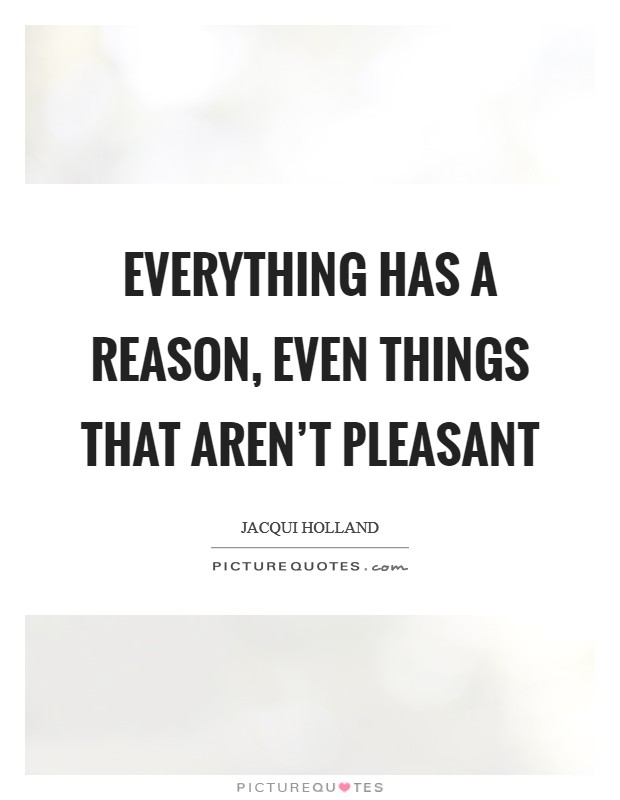 Everything has a reason, even things that aren't pleasant Picture Quote #1