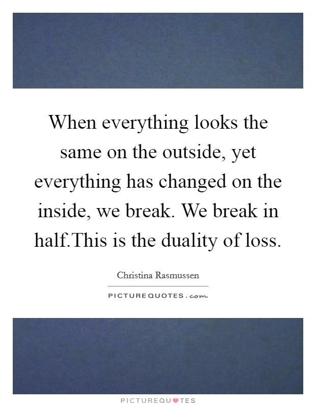 When everything looks the same on the outside, yet everything has changed on the inside, we break. We break in half.This is the duality of loss Picture Quote #1