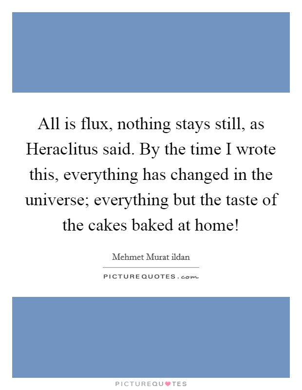 All is flux, nothing stays still, as Heraclitus said. By the time I wrote this, everything has changed in the universe; everything but the taste of the cakes baked at home! Picture Quote #1