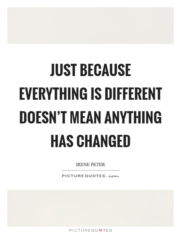Just because everything is different doesn't mean anything has changed Picture Quote #1