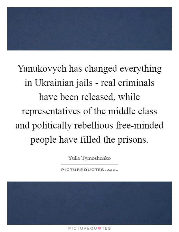 Yanukovych has changed everything in Ukrainian jails - real criminals have been released, while representatives of the middle class and politically rebellious free-minded people have filled the prisons Picture Quote #1