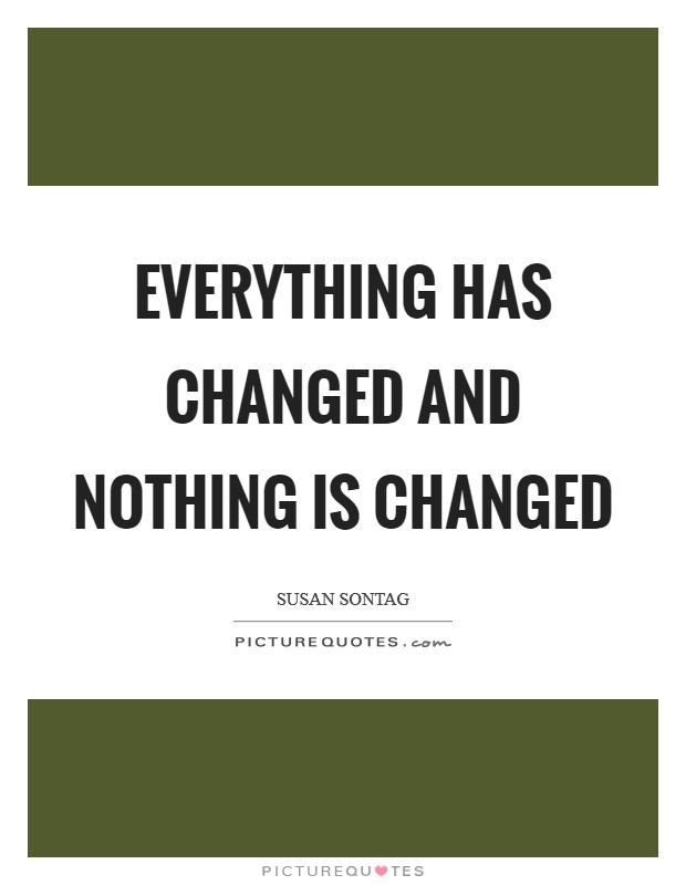 Everything has changed and nothing is changed Picture Quote #1