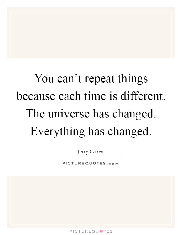 You can't repeat things because each time is different. The universe has changed. Everything has changed Picture Quote #1