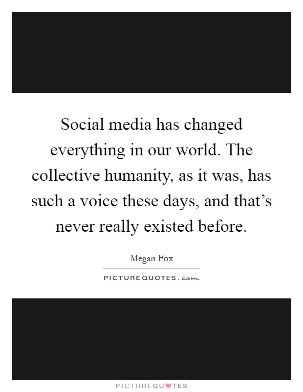 Social media has changed everything in our world. The collective humanity, as it was, has such a voice these days, and that's never really existed before Picture Quote #1