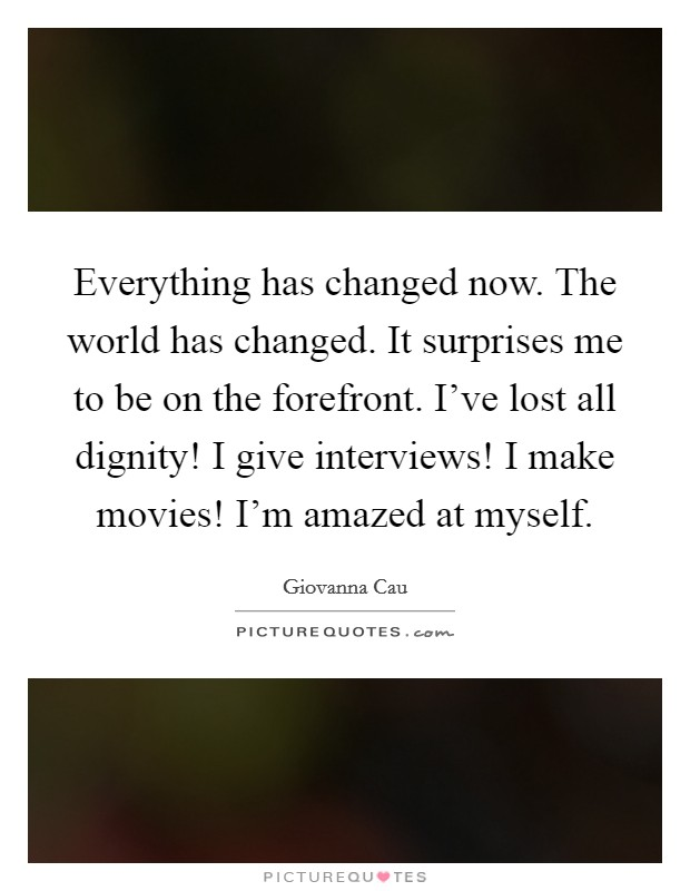 Everything has changed now. The world has changed. It surprises me to be on the forefront. I've lost all dignity! I give interviews! I make movies! I'm amazed at myself Picture Quote #1