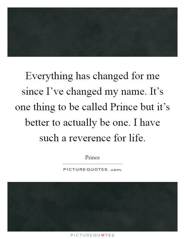 Everything has changed for me since I've changed my name. It's one thing to be called Prince but it's better to actually be one. I have such a reverence for life Picture Quote #1