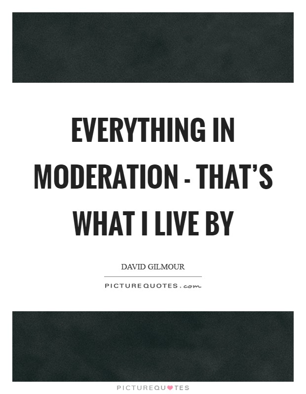 Everything in moderation - that's what I live by Picture Quote #1