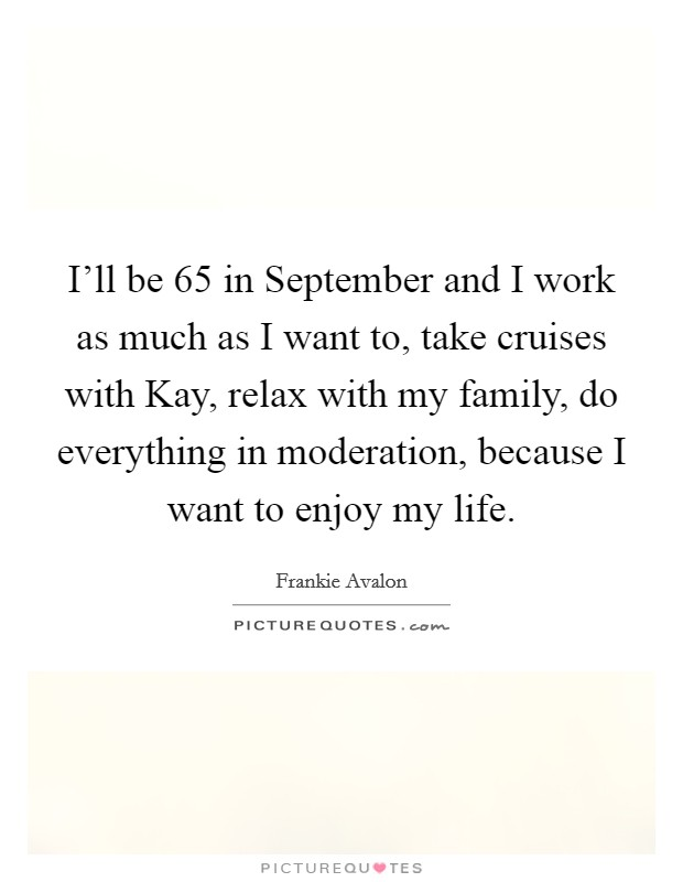 I'll be 65 in September and I work as much as I want to, take cruises with Kay, relax with my family, do everything in moderation, because I want to enjoy my life Picture Quote #1
