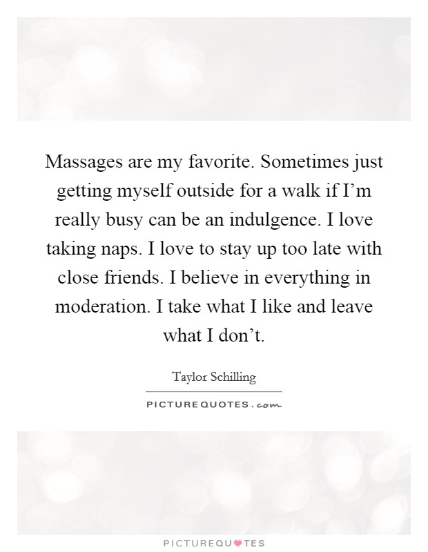 Massages are my favorite. Sometimes just getting myself outside for a walk if I'm really busy can be an indulgence. I love taking naps. I love to stay up too late with close friends. I believe in everything in moderation. I take what I like and leave what I don't Picture Quote #1
