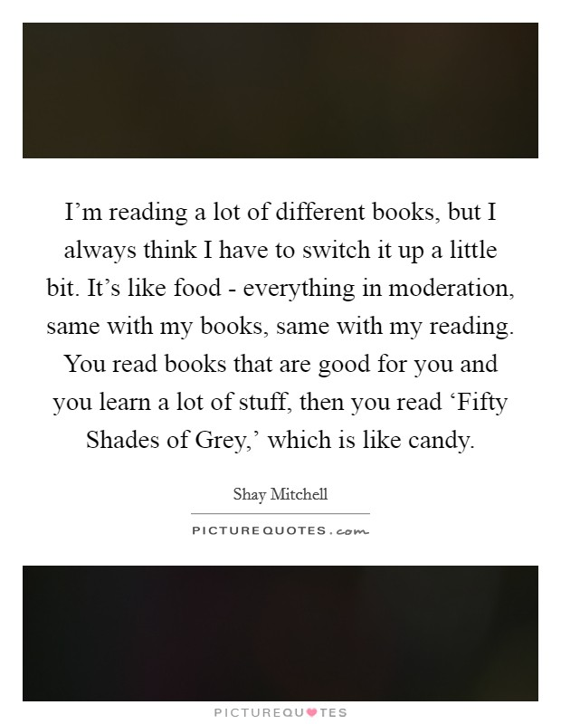 I'm reading a lot of different books, but I always think I have to switch it up a little bit. It's like food - everything in moderation, same with my books, same with my reading. You read books that are good for you and you learn a lot of stuff, then you read 'Fifty Shades of Grey,' which is like candy Picture Quote #1