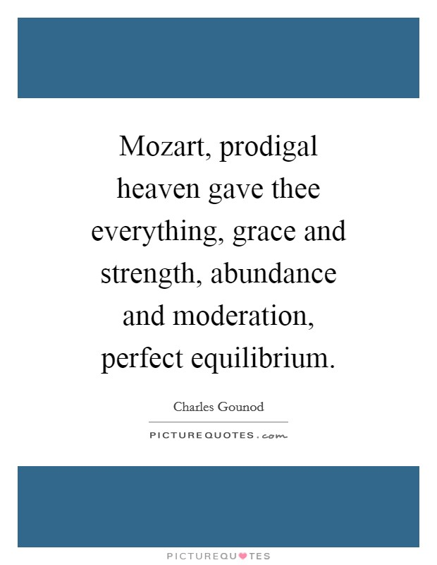 Mozart, prodigal heaven gave thee everything, grace and strength, abundance and moderation, perfect equilibrium Picture Quote #1