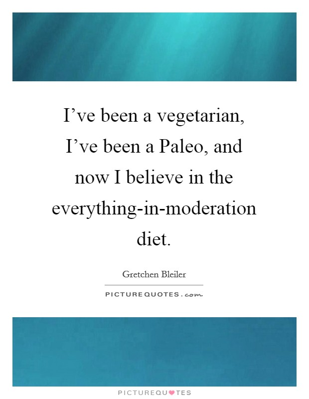 I've been a vegetarian, I've been a Paleo, and now I believe in the everything-in-moderation diet Picture Quote #1