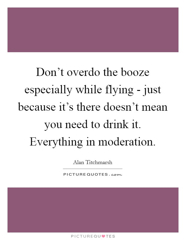 Don't overdo the booze especially while flying - just because it's there doesn't mean you need to drink it. Everything in moderation. Picture Quote #1