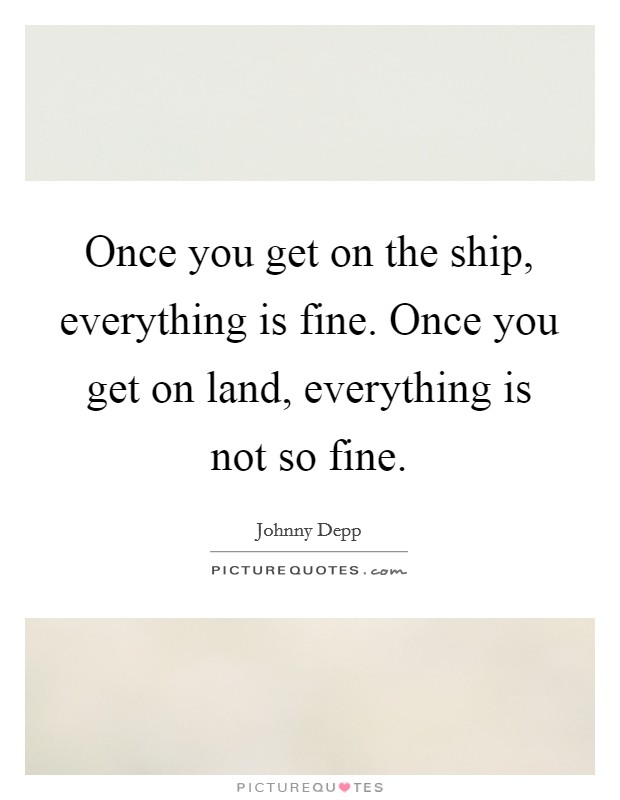 Once you get on the ship, everything is fine. Once you get on land, everything is not so fine Picture Quote #1