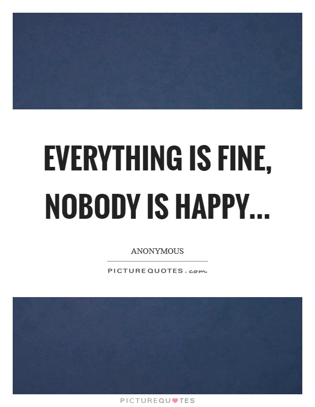 Everything is fine, nobody is happy Picture Quote #1