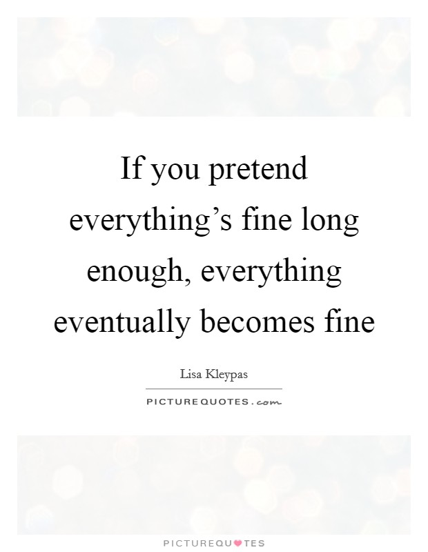 If you pretend everything's fine long enough, everything eventually becomes fine Picture Quote #1