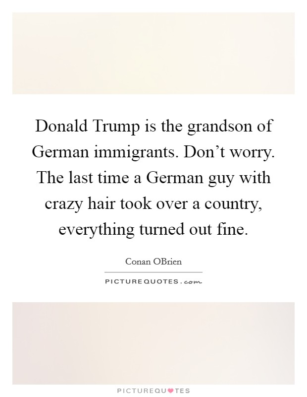 Donald Trump is the grandson of German immigrants. Don't worry. The last time a German guy with crazy hair took over a country, everything turned out fine Picture Quote #1