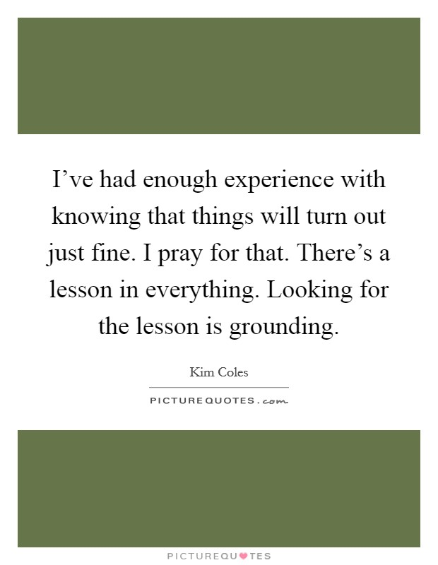 I've had enough experience with knowing that things will turn out just fine. I pray for that. There's a lesson in everything. Looking for the lesson is grounding Picture Quote #1